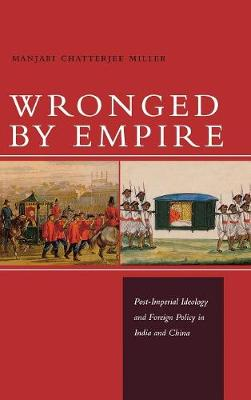 Wronged by Empire: Post-Imperial Ideology and Foreign Policy in India and China - Studies in Asian Security (Hardback)