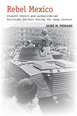 Rebel Mexico: Student Unrest and Authoritarian Political Culture During the Long Sixties (Hardback)