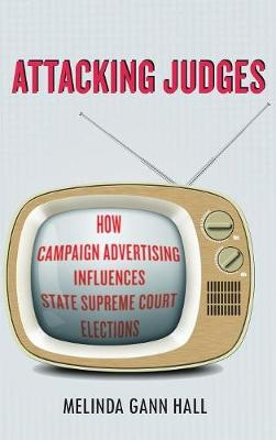 Attacking Judges: How Campaign Advertising Influences State Supreme Court Elections - Stanford Studies in Law and Politics (Hardback)
