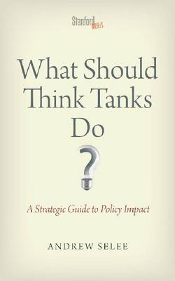 What Should Think Tanks Do?: A Strategic Guide to Policy Impact (Paperback)