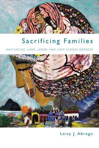 Sacrificing Families: Navigating Laws, Labor, and Love Across Borders (Hardback)