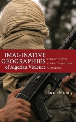 Imaginative Geographies of Algerian Violence: Conflict Science, Conflict Management, Antipolitics - Stanford Studies in Middle Eastern and Islamic Societies and Cultures (Hardback)