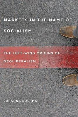 Markets in the Name of Socialism: The Left-Wing Origins of Neoliberalism (Paperback)