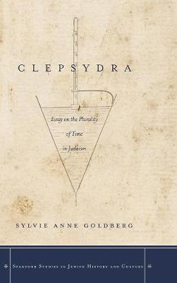 Clepsydra: Essay on the Plurality of Time in Judaism - Stanford Studies in Jewish History and Culture (Hardback)