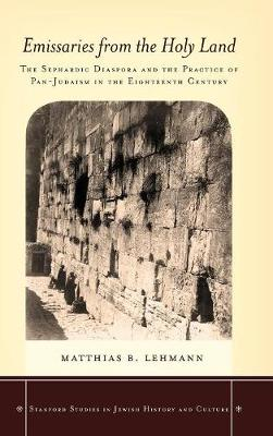 Emissaries from the Holy Land: The Sephardic Diaspora and the Practice of Pan-Judaism in the Eighteenth Century - Stanford Studies in Jewish History and Culture (Hardback)