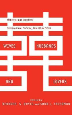 Wives, Husbands, and Lovers: Marriage and Sexuality in Hong Kong, Taiwan, and Urban China (Hardback)