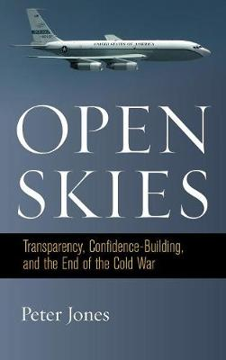 Open Skies: Transparency, Confidence-Building, and the End of the Cold War (Hardback)
