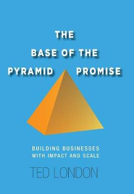 The Base of the Pyramid Promise: Building Businesses with Impact and Scale (Hardback)