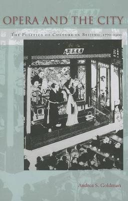 Opera and the City: The Politics of Culture in Beijing, 1770-1900 (Paperback)