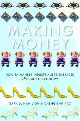 Making Money: How Taiwanese Industrialists Embraced the Global Economy - Emerging Frontiers in the Global Economy (Hardback)