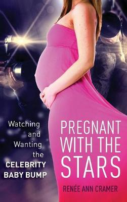 Pregnant with the Stars: Watching and Wanting the Celebrity Baby Bump - The Cultural Lives of Law (Hardback)