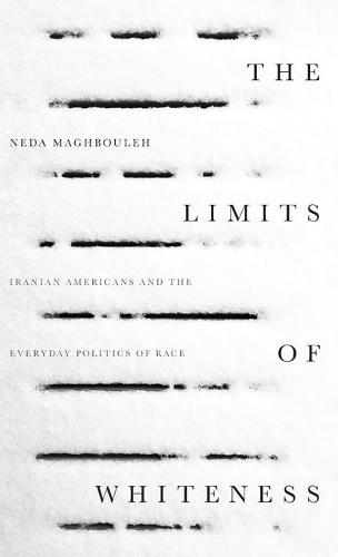 The Limits of Whiteness: Iranian Americans and the Everyday Politics of Race (Hardback)