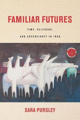 Familiar Futures: Time, Selfhood, and Sovereignty in Iraq - Stanford Studies in Middle Eastern and Islamic Societies and Cultures (Hardback)