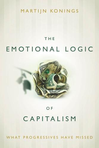 The Emotional Logic of Capitalism: What Progressives Have Missed (Paperback)