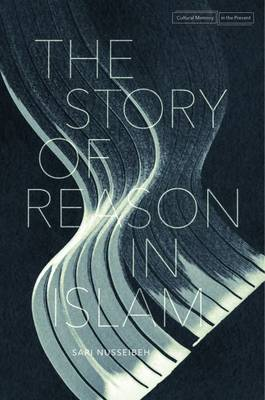 The Story of Reason in Islam - Cultural Memory in the Present (Hardback)