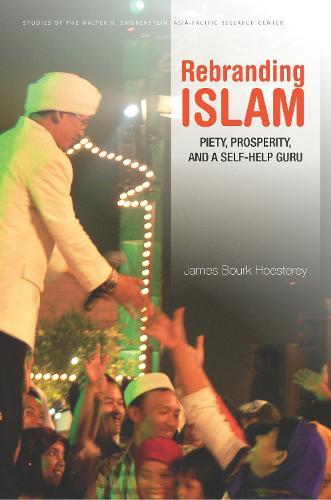 Rebranding Islam: Piety, Prosperity, and a Self-Help Guru - Studies of the Walter H. Shorenstein Asia-Pacific Research Center (Hardback)