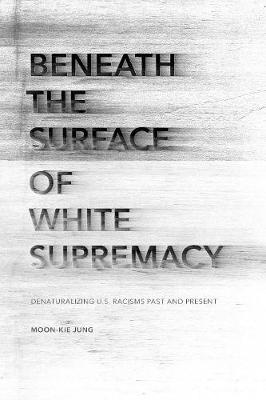 Beneath the Surface of White Supremacy: Denaturalizing U.S. Racisms Past and Present - Stanford Studies in Comparative Race and Ethnicity (Paperback)