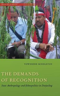 The Demands of Recognition: State Anthropology and Ethnopolitics in Darjeeling - South Asia in Motion (Hardback)