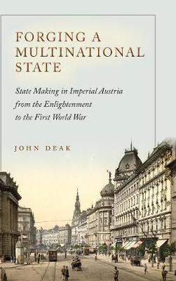 Forging a Multinational State: State Making in Imperial Austria from the Enlightenment to the First World War - Stanford Studies on Central and Eastern Europe (Hardback)