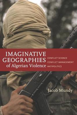 Imaginative Geographies of Algerian Violence: Conflict Science, Conflict Management, Antipolitics - Stanford Studies in Middle Eastern and Islamic Societies and Cultures (Paperback)