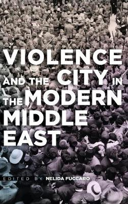 Violence and the City in the Modern Middle East (Hardback)