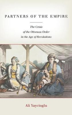 Partners of the Empire: The Crisis of the Ottoman Order in the Age of Revolutions (Hardback)