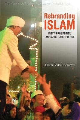 Rebranding Islam: Piety, Prosperity, and a Self-Help Guru - Studies of the Walter H. Shorenstein Asia-Pacific Research Center (Paperback)
