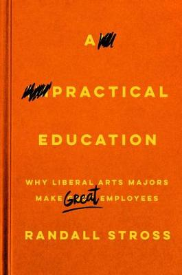 A Practical Education: Why Liberal Arts Majors Make Great Employees (Hardback)