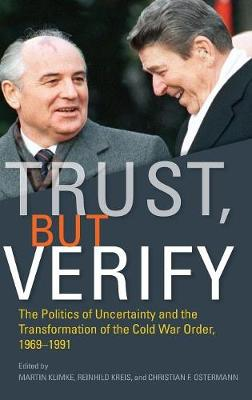 Trust, but Verify: The Politics of Uncertainty and the Transformation of the Cold War Order, 1969-1991 - Cold War International History Project (Hardback)