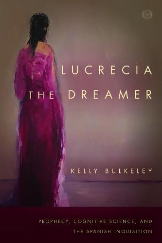 Lucrecia the Dreamer: Prophecy, Cognitive Science, and the Spanish Inquisition - Spiritual Phenomena (Hardback)