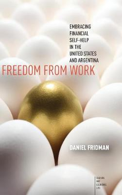 Freedom from Work: Embracing Financial Self-Help in the United States and Argentina - Culture and Economic Life (Hardback)