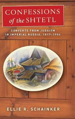 Confessions of the Shtetl: Converts from Judaism in Imperial Russia, 1817-1906 - Stanford Studies in Jewish History and Culture (Hardback)