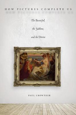 How Pictures Complete Us: The Beautiful, the Sublime, and the Divine (Paperback)