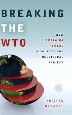 Breaking the WTO: How Emerging Powers Disrupted the Neoliberal Project - Emerging Frontiers in the Global Economy (Hardback)