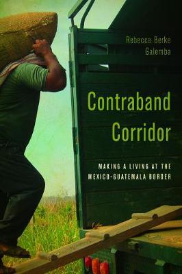 Contraband Corridor: Making a Living at the Mexico--Guatemala Border (Hardback)