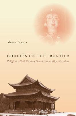 Goddess on the Frontier: Religion, Ethnicity, and Gender in Southwest China (Hardback)