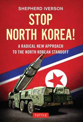 Stop North Korea!: A Radical New Approach to Solving the North Korea Standoff (Hardback)