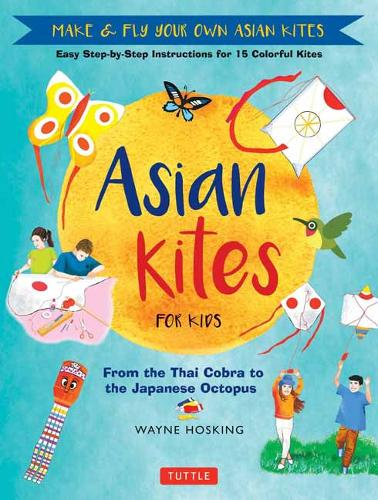 Asian Kites for Kids: Easy Step-by-Step Instructions for 15 Colorful Kites: Make and Fly Your Own Asian Kites (Hardback)