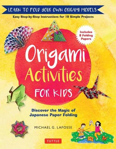 Origami Activities for Kids: Discover the Magic of Japanese Paper Folding, Learn to Fold Your Own Origami Models (Hardback)
