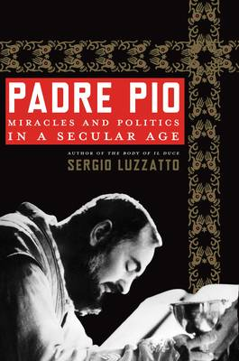 Padre Pio: Miracles & Politics in a Secular Age (Hardback)