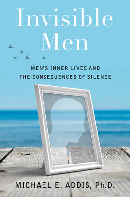 Invisible Men: Men's Inner Lives and the Consequences of Silence (Hardback)