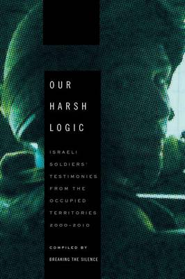 Our Harsh Logic: Israeli Soldiers' Testimonies from the Occupied Territories, 2000-2010 (Paperback)