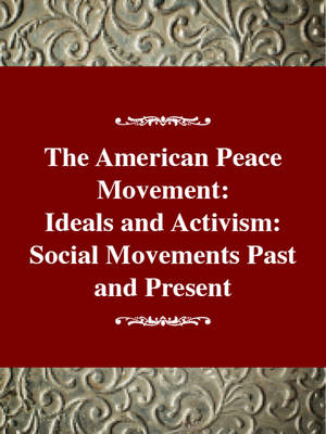The American Peace Movement: Ideals and Activism: Social Movements Past and Present (Hardback)