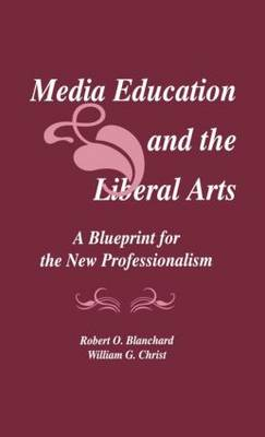 Media Education and the Liberal Arts: A Blueprint for the New Professionalism - Routledge Communication Series (Hardback)