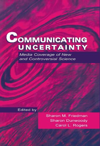 Communicating Uncertainty: Media Coverage of New and Controversial Science - Routledge Communication Series (Hardback)