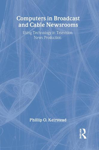 Computers in Broadcast and Cable Newsrooms: Using Technology in Television News Production - Routledge Communication Series (Hardback)