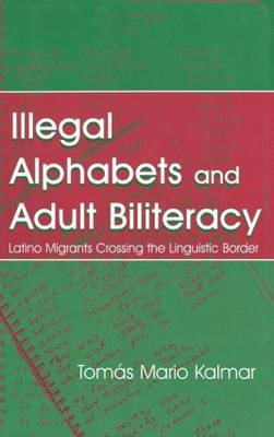 Illegal Alphabets and Adult Biliteracy: Latino Migrants Crossing the Linguistic Border (Hardback)