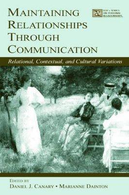 Maintaining Relationships Through Communication: Relational, Contextual, and Cultural Variations - LEA's Series on Personal Relationships (Paperback)