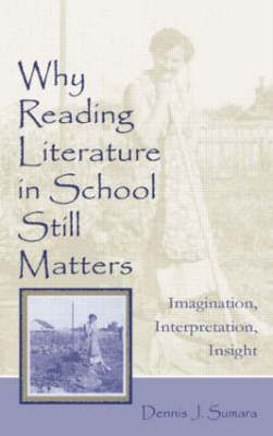 Why Reading Literature in School Still Matters: Imagination, Interpretation, Insight (Hardback)