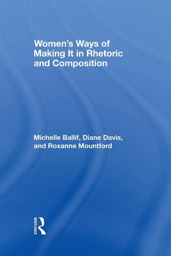 Women's Ways of Making It in Rhetoric and Composition (Hardback)
